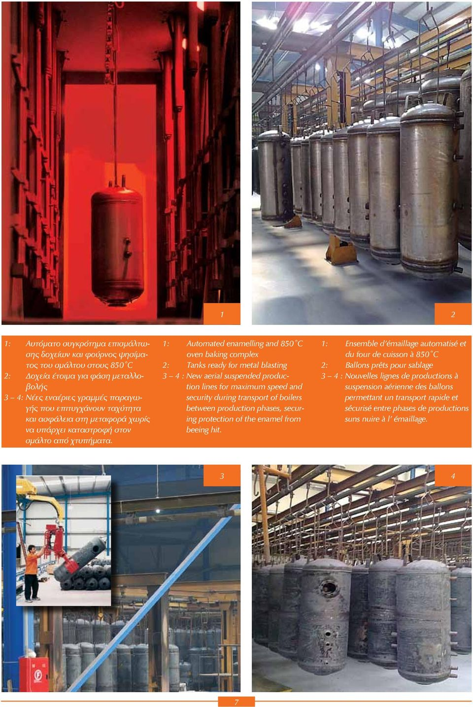 1: Automated enamelling and 850 C oven baking complex 2: Tanks ready for metal blasting 3 4 : New aerial suspended production lines for maximum speed and security during transport of boilers between
