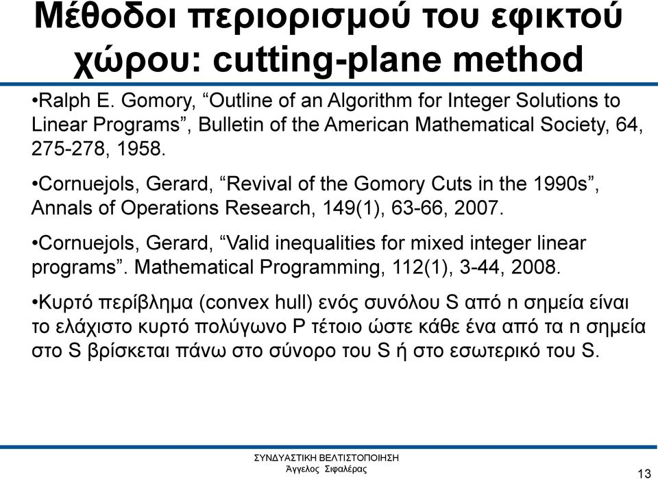 Cornuejols, Gerard, Revival of the Gomory Cuts in the 1990s, Annals of Operations Research, 149(1), 63-66, 2007.