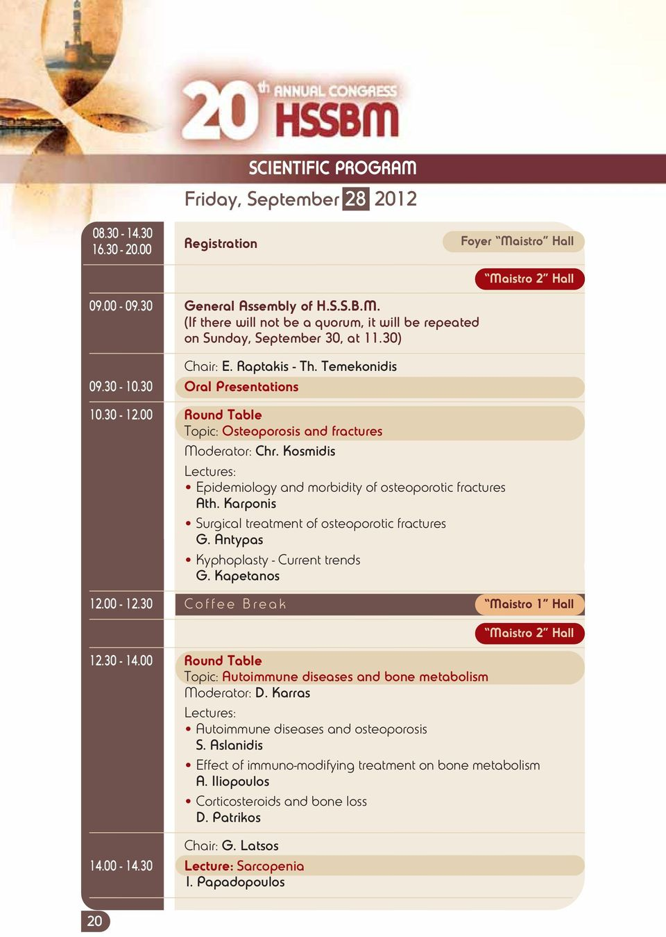 Kosmidis Lectures: Epidemiology and morbidity of osteoporotic fractures Ath. Karponis Surgical treatment of osteoporotic fractures G. Antypas Kyphoplasty - Current trends G. Kapetanos 12.00-12.