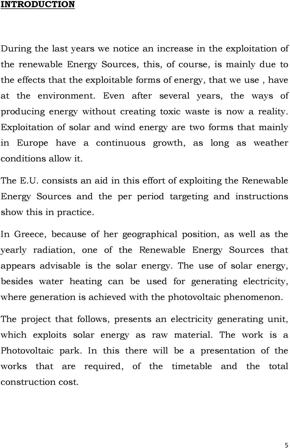 Exploitation of solar and wind energy are two forms that mainly in Europe have a continuous growth, as long as weather conditions allow it. The E.U.