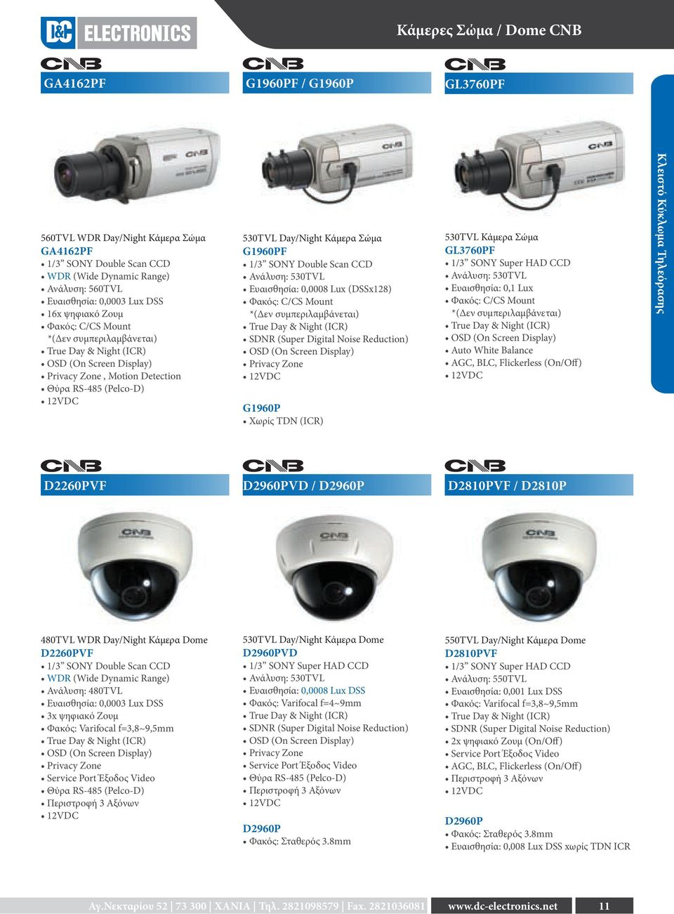 1/3 SONY Double Scan CCD Ανάλυση: 530TVL Ευαισθησία: 0,0008 Lux (DSSx128) Φακός: C/CS Mount *(Δεν συμπεριλαμβάνεται) True Day & Night (ICR) SDNR (Super Digital Noise Reduction) OSD (On Screen