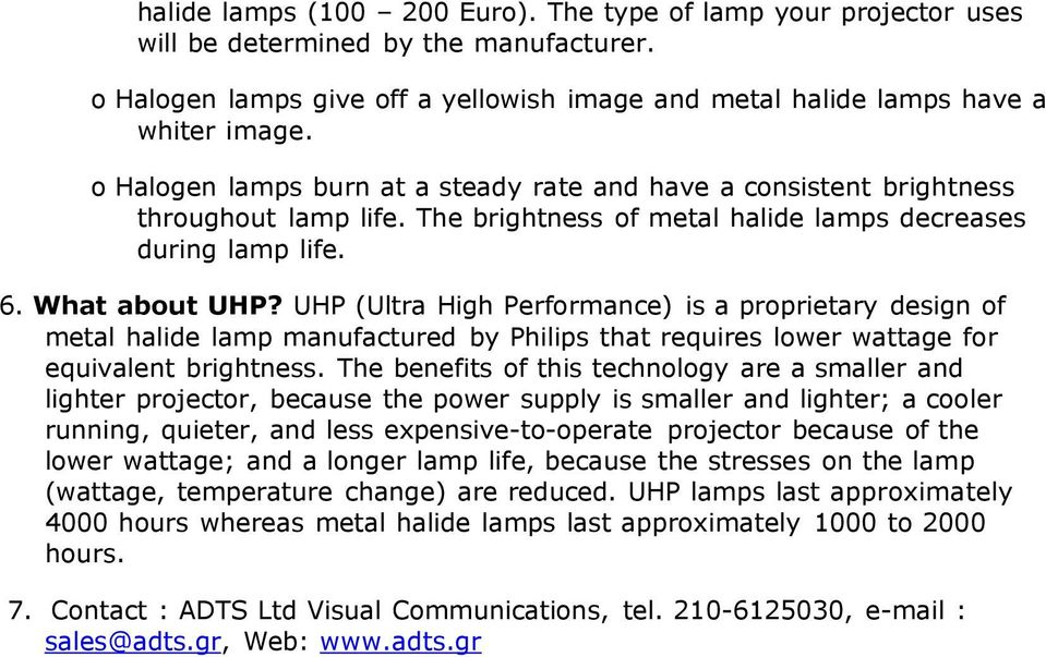 UHP (Ultra High Performance) is a proprietary design of metal halide lamp manufactured by Philips that requires lower wattage for equivalent brightness.