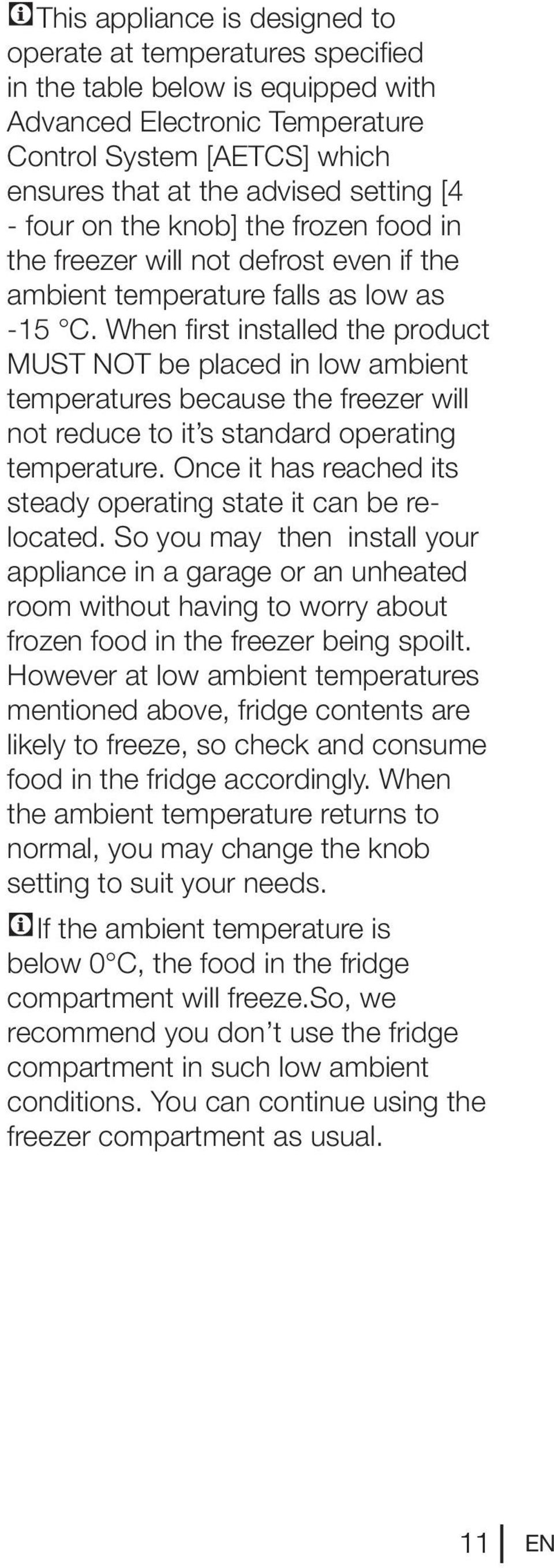 When first installed the product MUST NOT be placed in low ambient temperatures because the freezer will not reduce to it s standard operating temperature.