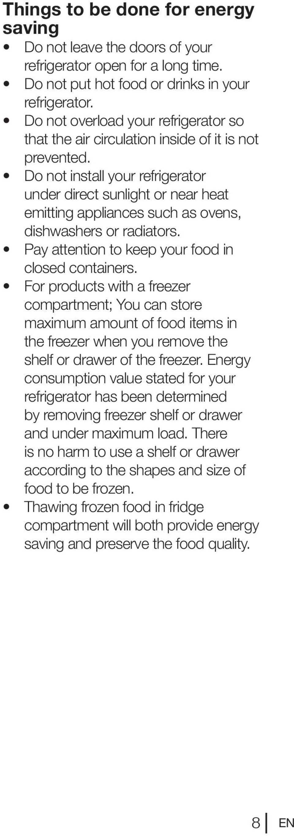 Do not install your refrigerator under direct sunlight or near heat emitting appliances such as ovens, dishwashers or radiators. Pay attention to keep your food in closed containers.