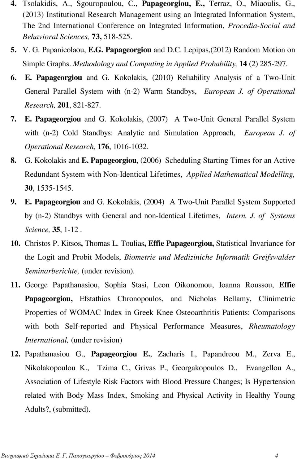 G. Papanicolaou, E.G. Papageorgiou and D.C. Lepipas,(2012) Random Motion on Simple Graphs. Methodology and Computing in Applied Probability, 14 (2) 285-297. 6. E. Papageorgiou and G.