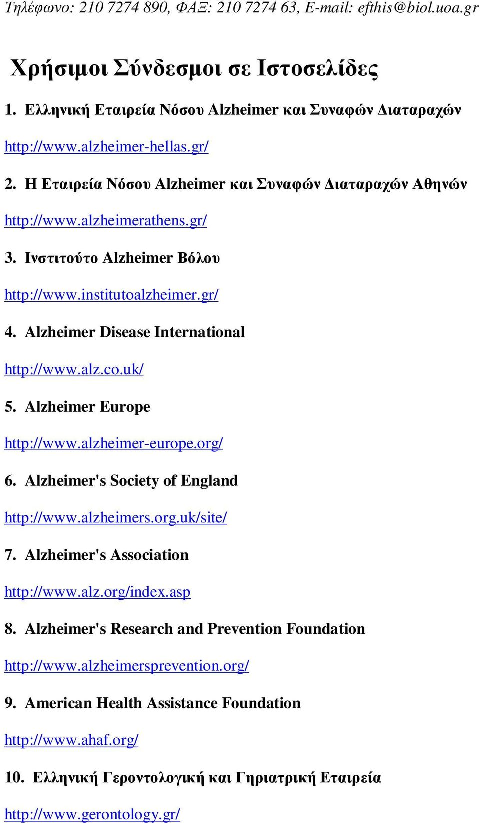 alz.co.uk/ 5. Alzheimer Europe http://www.alzheimer-europe.org/ 6. Alzheimer's Society of England http://www.alzheimers.org.uk/site/ 7. Alzheimer's Association http://www.alz.org/index.asp 8.