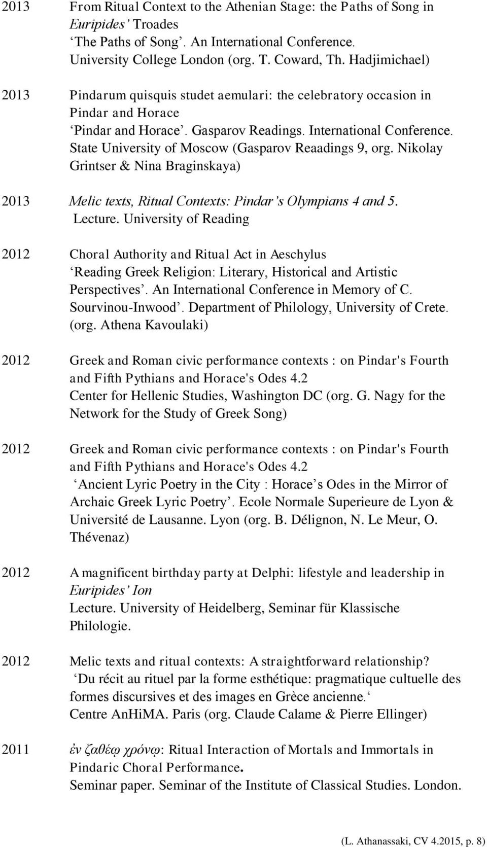 International Conference. State University of Moscow (Gasparov Reaadings 9, org. Nikolay Grintser & Nina Braginskaya) Melic texts, Ritual Contexts: Pindar s Olympians 4 and 5. Lecture.