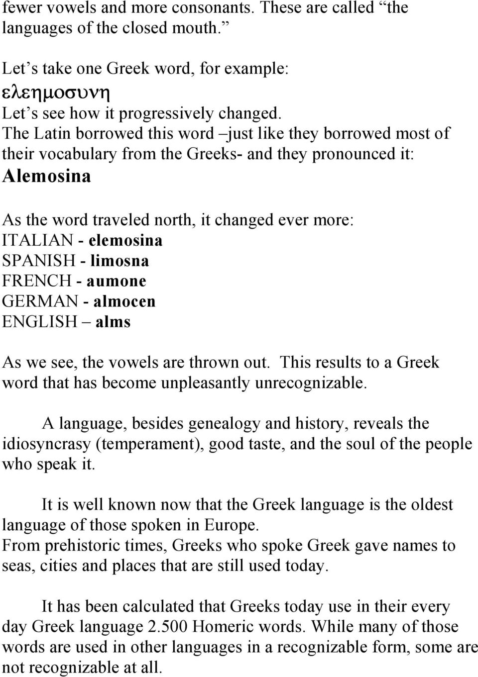 SPANISH - limosna FRENCH - aumone GERMAN - almocen ENGLISH alms As we see, the vowels are thrown out. This results to a Greek word that has become unpleasantly unrecognizable.