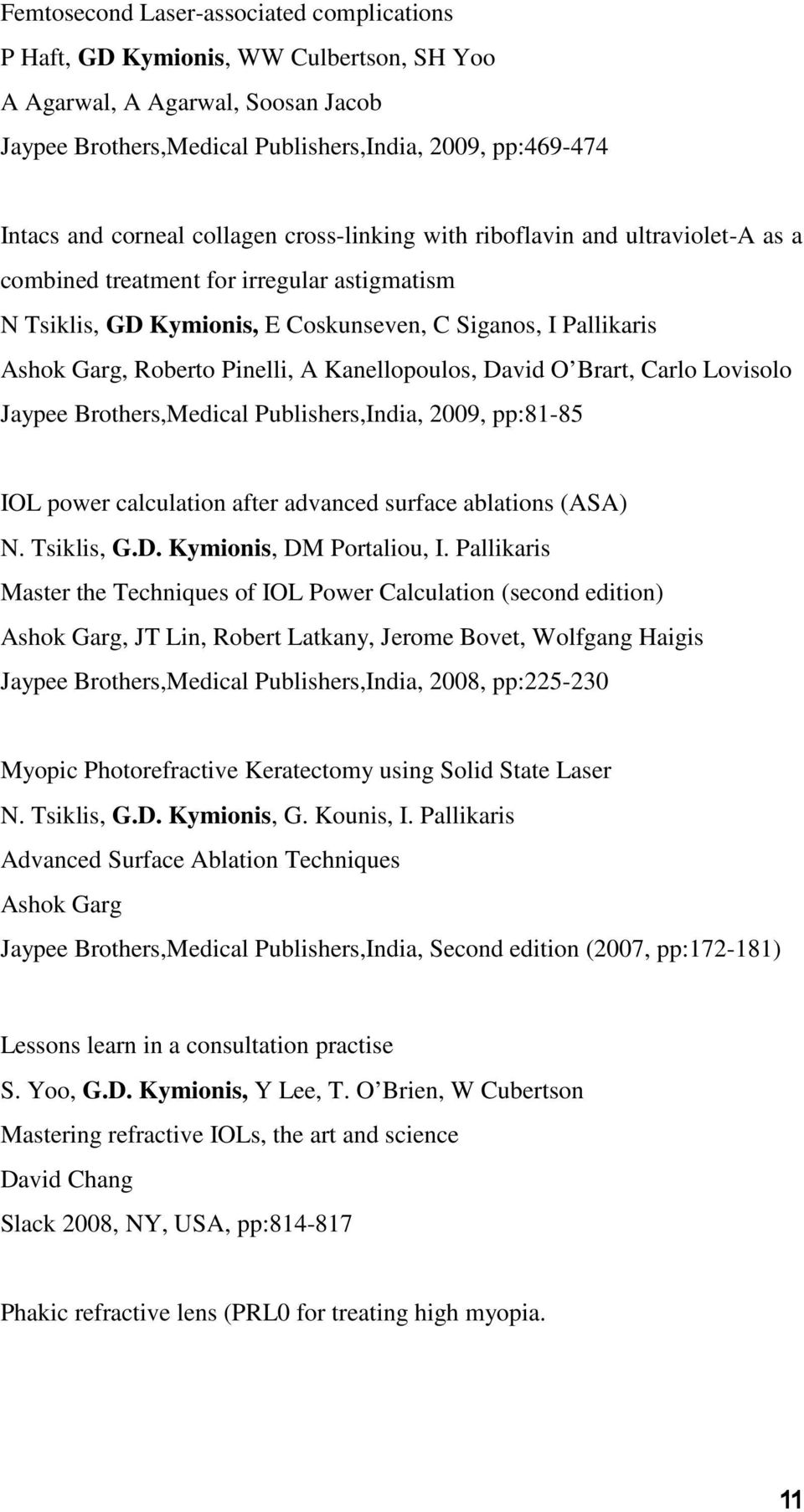 A Kanellopoulos, David O Brart, Carlo Lovisolo Jaypee Brothers,Medical Publishers,India, 2009, pp:81-85 IOL power calculation after advanced surface ablations (ASA) N. Tsiklis, G.D. Kymionis, DM Portaliou, I.