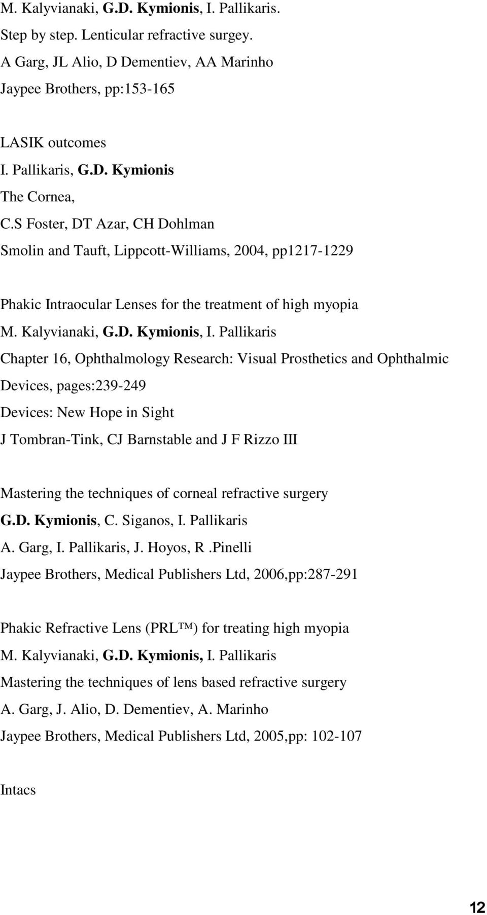 Pallikaris Chapter 16, Ophthalmology Research: Visual Prosthetics and Ophthalmic Devices, pages:239-249 Devices: New Hope in Sight J Tombran-Tink, CJ Barnstable and J F Rizzo III Mastering the