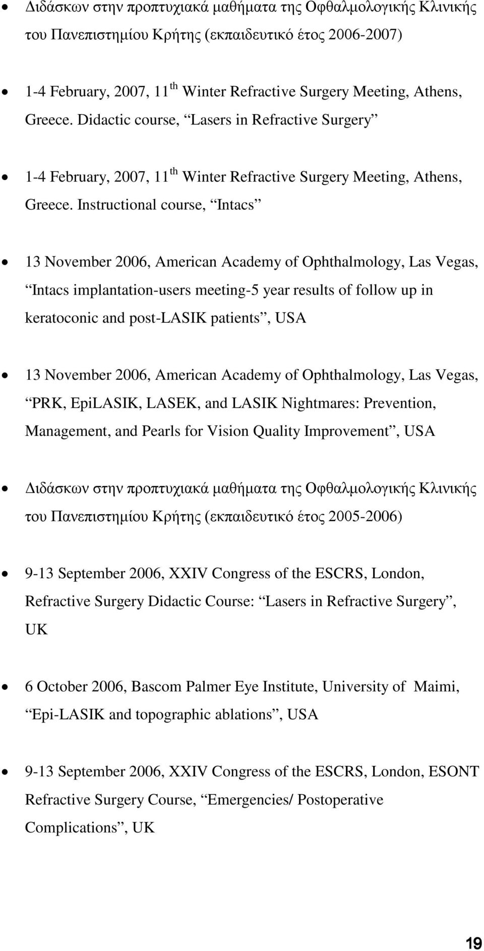 Instructional course, Intacs 13 November 2006, American Academy of Ophthalmology, Las Vegas, Intacs implantation-users meeting-5 year results of follow up in keratoconic and post-lasik patients, USA