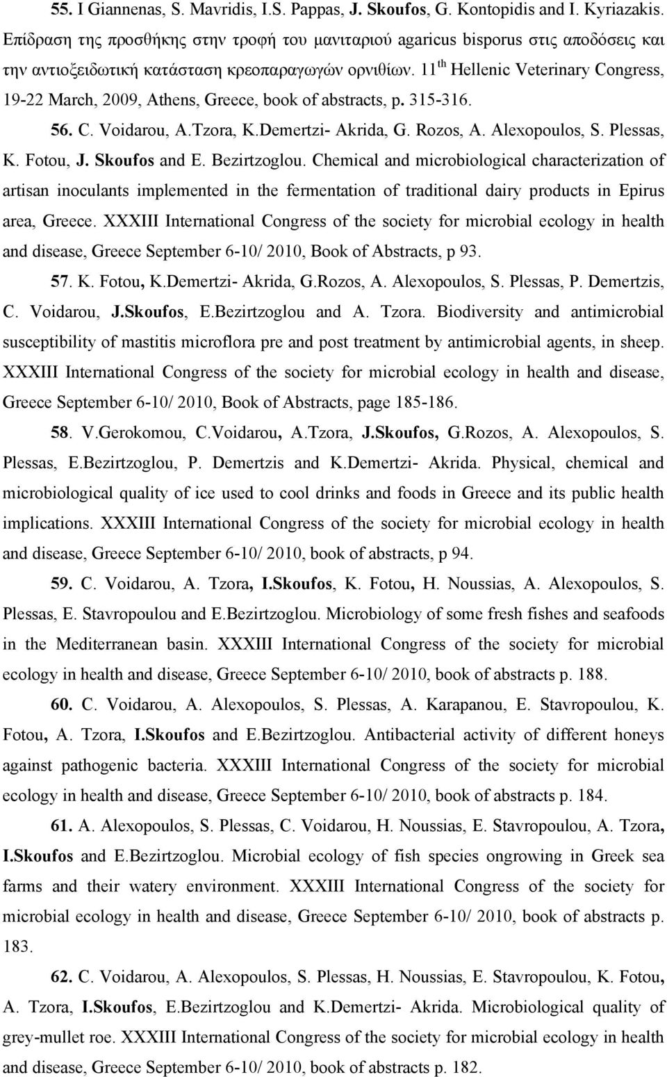 11 th Hellenic Veterinary Congress, 19-22 Μarch, 2009, Athens, Greece, book of abstracts, p. 315-316. 56. C. Voidarou, A.Tzora, K.Demertzi- Akrida, G. Rozos, A. Alexopoulos, S. Plessas, K. Fotou, J.
