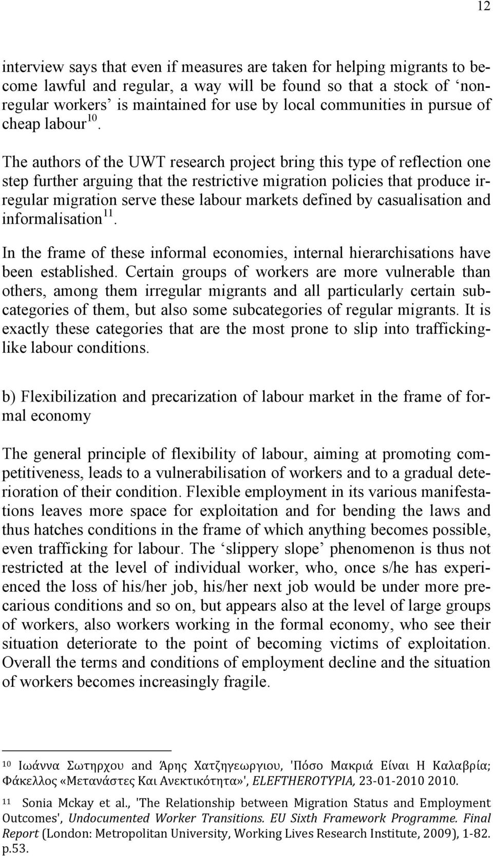 The authors of the UWT research project bring this type of reflection one step further arguing that the restrictive migration policies that produce irregular migration serve these labour markets