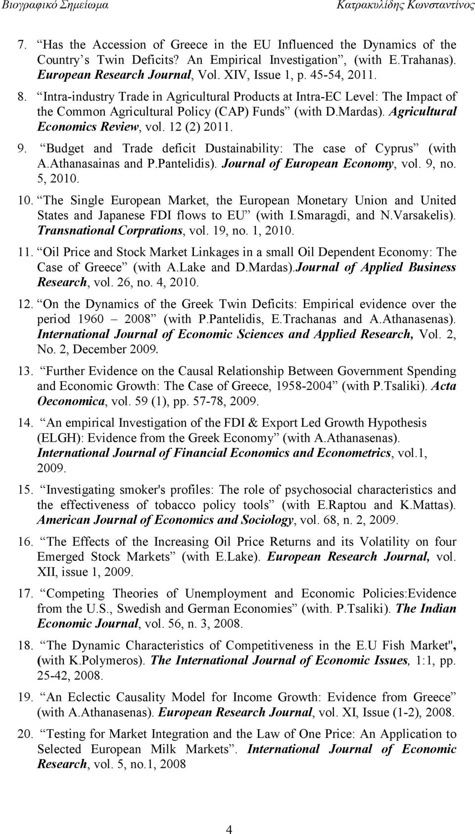12 (2) 2011. 9. Budget and Trade deficit Dustainability: The case of Cyprus (with A.Athanasainas and P.Pantelidis). Journal of European Economy, vol. 9, no. 5, 2010. 10.