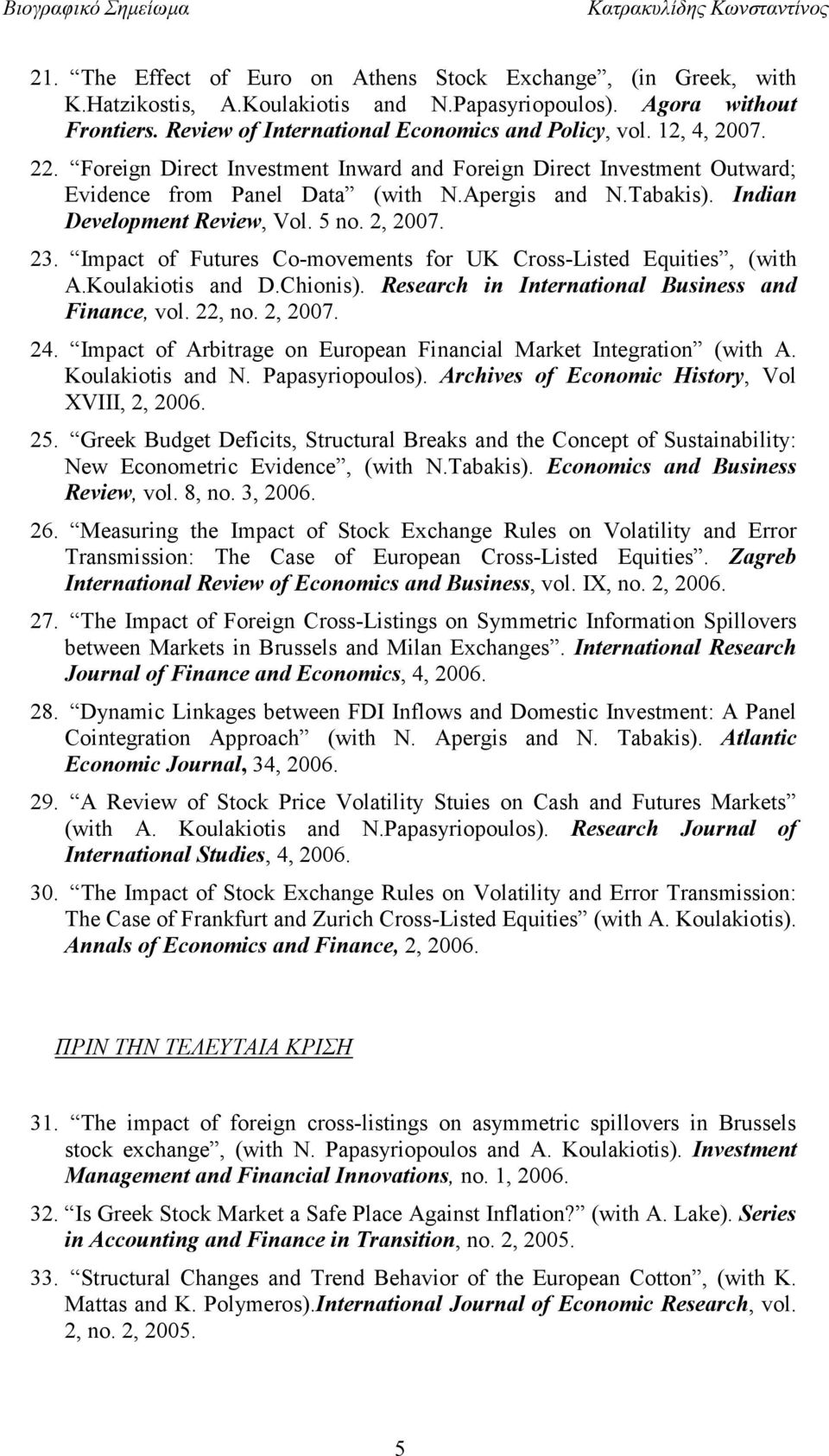Impact of Futures Co-movements for UK Cross-Listed Equities, (with A.Koulakiotis and D.Chionis). Research in International Business and Finance, vol. 22, no. 2, 2007. 24.