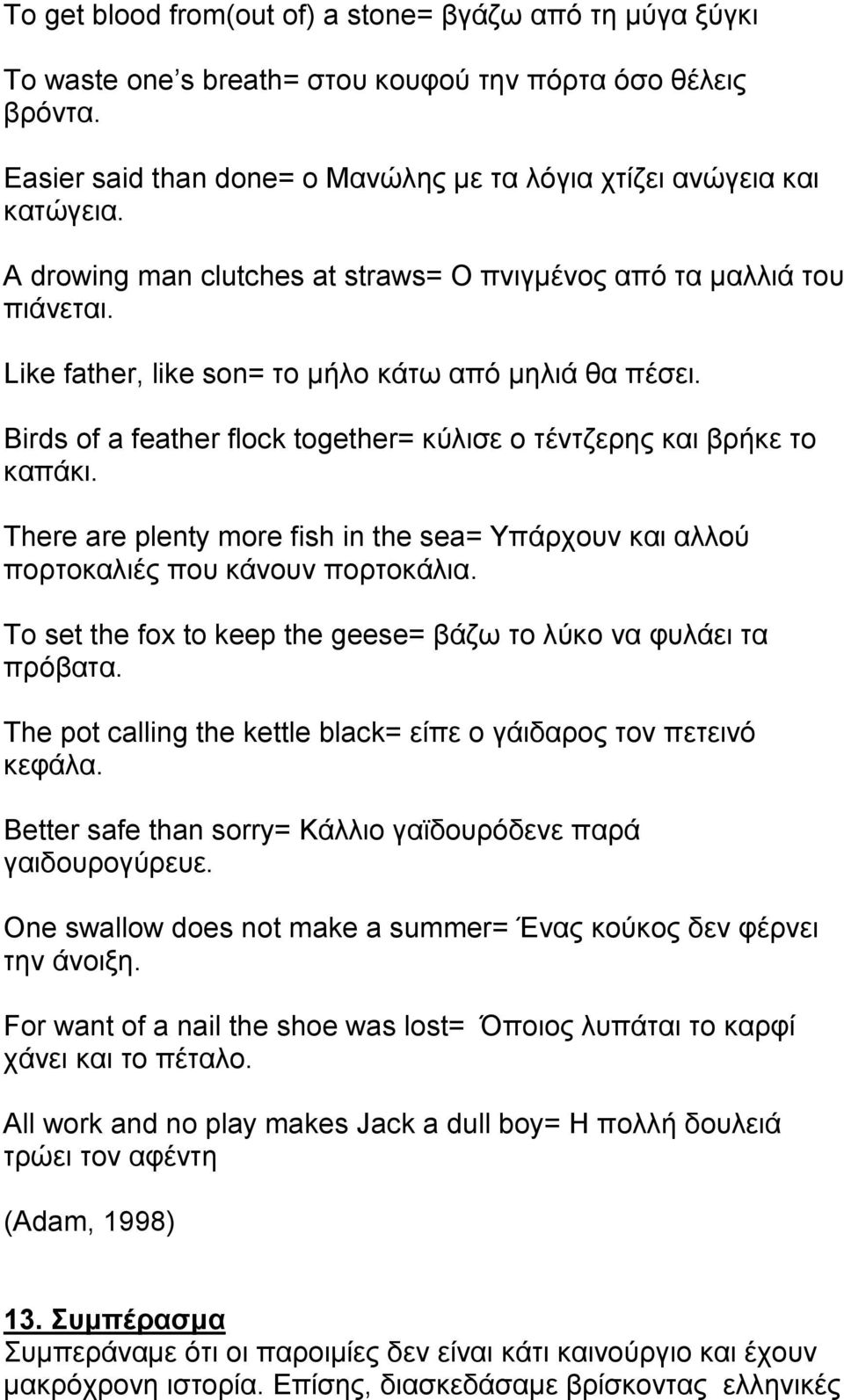 Birds of a feather flock together= κύλισε ο τέντζερης και βρήκε το καπάκι. There are plenty more fish in the sea= Υπάρχουν και αλλού πορτοκαλιές που κάνουν πορτοκάλια.