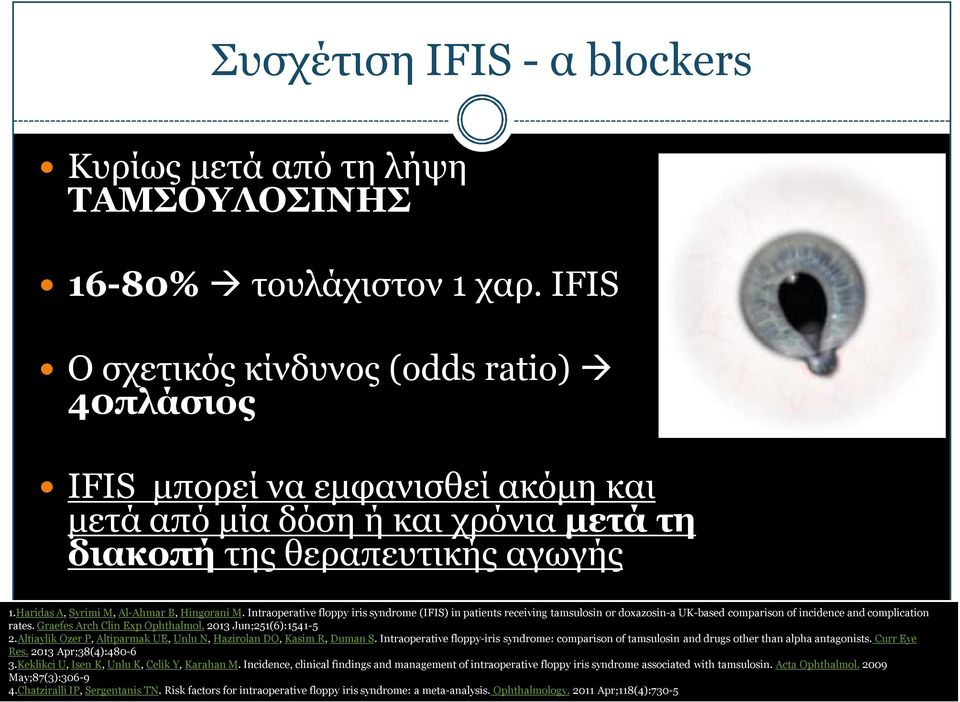 Haridas A, Syrimi M, Al-Ahmar B, Hingorani M. Intraoperative floppy iris syndrome (IFIS) in patients receiving tamsulosin or doxazosin-a UK-based comparison of incidence and complication rates.