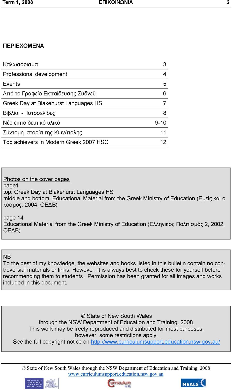 from the Greek Ministry of Education (Εμείς και ο κόσμος, 2004, ΟΕΔΒ) page 14 Educational Material from the Greek Ministry of Education (Ελληνικός Πολιτισμός 2, 2002, ΟΕΔΒ) NB To the best of my
