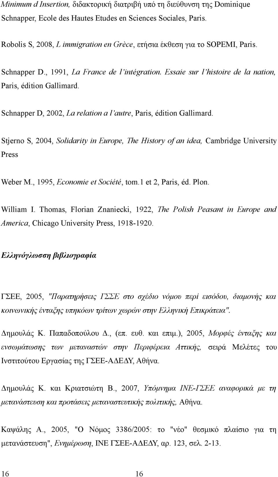 Schnapper D, 2002, La relation a l autre, Paris, édition Gallimard. Stjerno S, 2004, Solidarity in Europe, The History of an idea, Cambridge University Press Weber M., 1995, Economie et Société, tom.