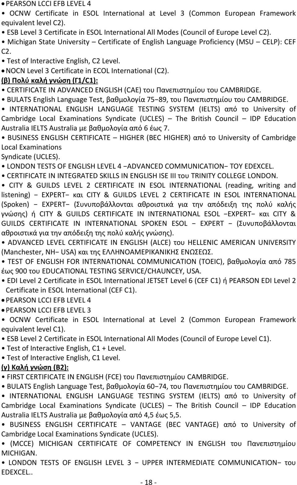 Test of Interactive English, C2 Level. NOCN Level 3 Certificate in ECOL International (C2). (β) Πολύ καλή γνώση (Γ1/C1): CERTIFICATE IN ADVANCED ENGLISH (CAE) του Πανεπιστημίου του CAMBRIDGE.