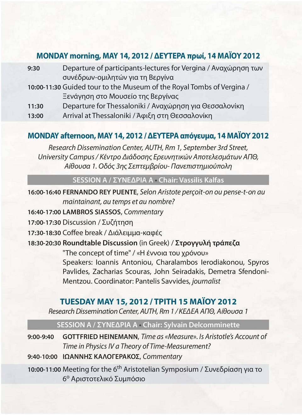 MAY 14, 2012 / ΔΕΥΤΕΡΑ απόγευμα, 14 ΜΑΪΟΥ 2012 Research Dissemination Center, AUTH, Rm 1, September 3rd Street, University Campus / Κέντρο Διάδοσης Ερευνητικών Αποτελεσμάτων ΑΠΘ, Αίθουσα 1.