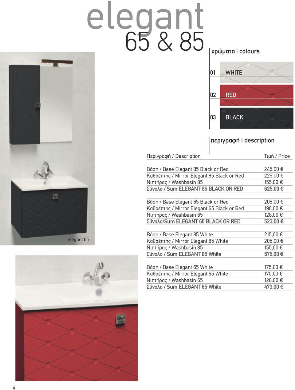 Νιπτήρας / Washbasin 65 128,00 Σύνολο/Sum ELEGANT 65 BLACK OR RED 523,00 elegant 65 Βάση / Base Elegant 85 White 215,00 Καθρέπτης / Mirror Elegant 85 White 205,00 Νιπτήρας / Washbasin 85