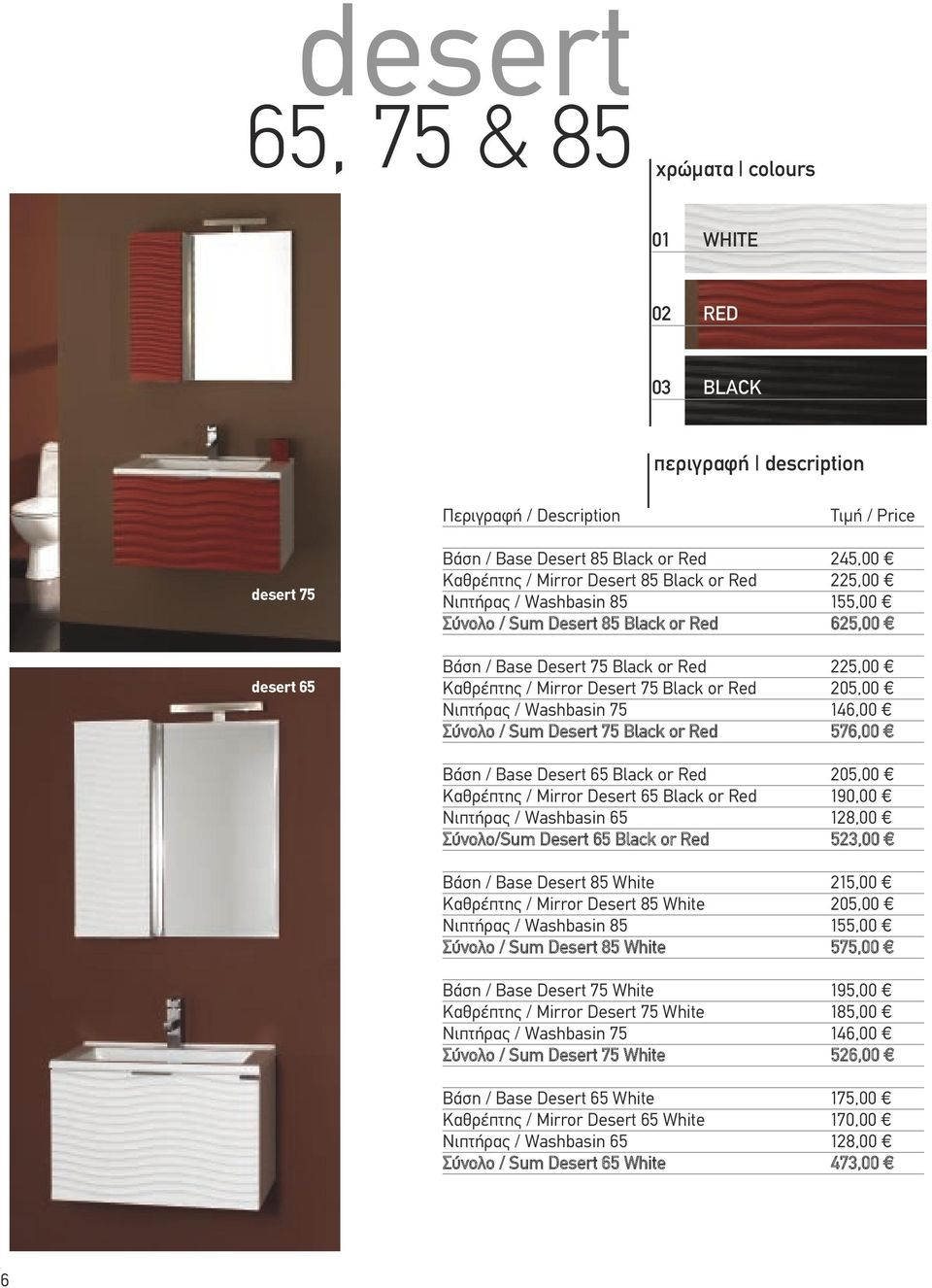 Νιπτήρας / Washbasin 75 146,00 Σύνολο / Sum Desert 75 Black or Red 576,00 Βάση / Base Desert 65 Black or Red 205,00 Καθρέπτης / Mirror Desert 65 Black or Red 190,00 Νιπτήρας / Washbasin 65 128,00