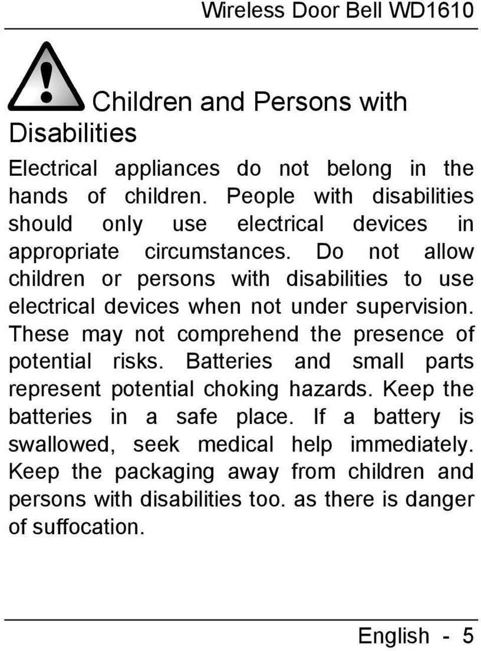 Do not allow children or persons with disabilities to use electrical devices when not under supervision. These may not comprehend the presence of potential risks.