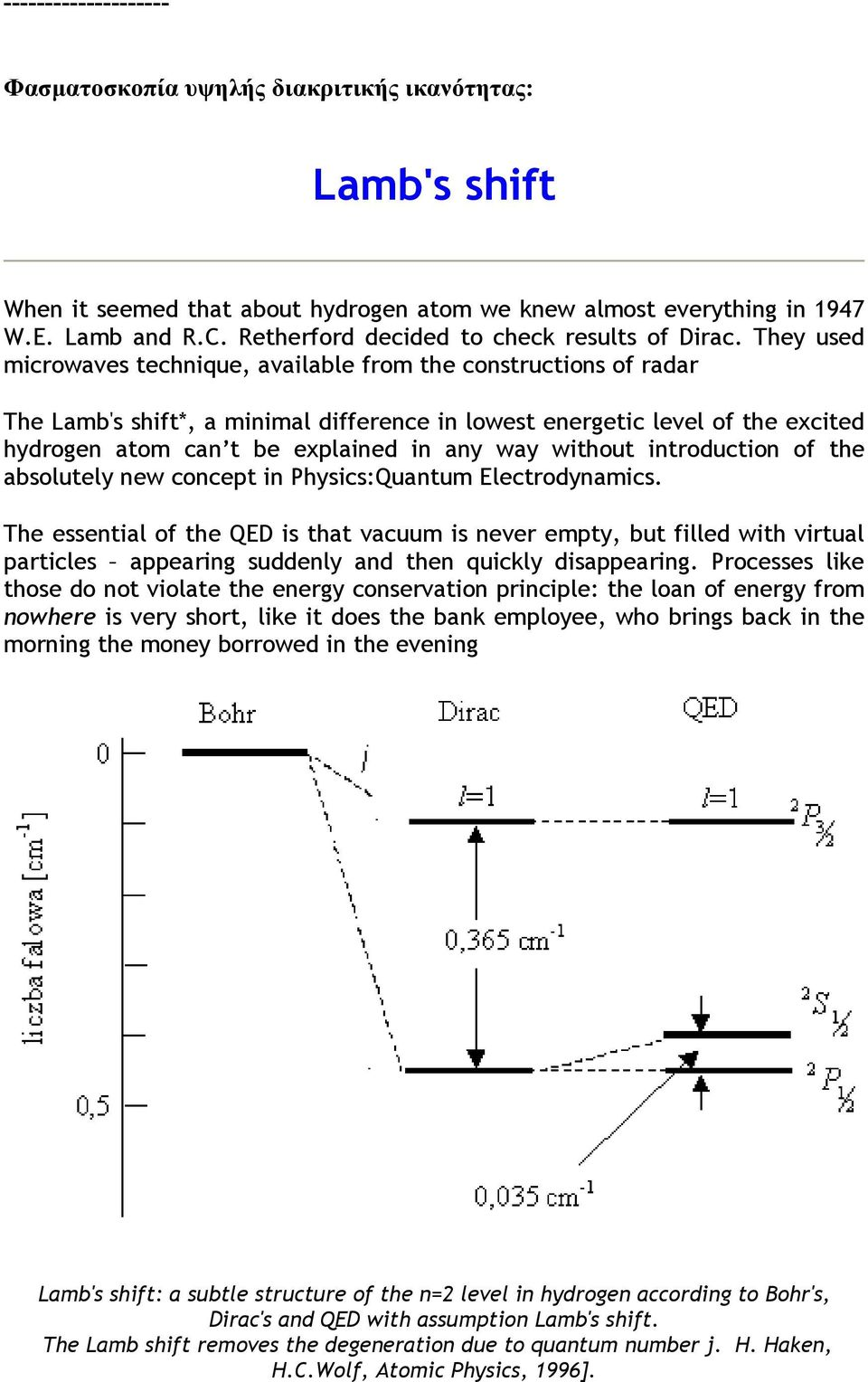 They used microwaves technique, available from the constructions of radar The Lamb's shift*, a minimal difference in lowest energetic level of the excited hydrogen atom can t be explained in any way