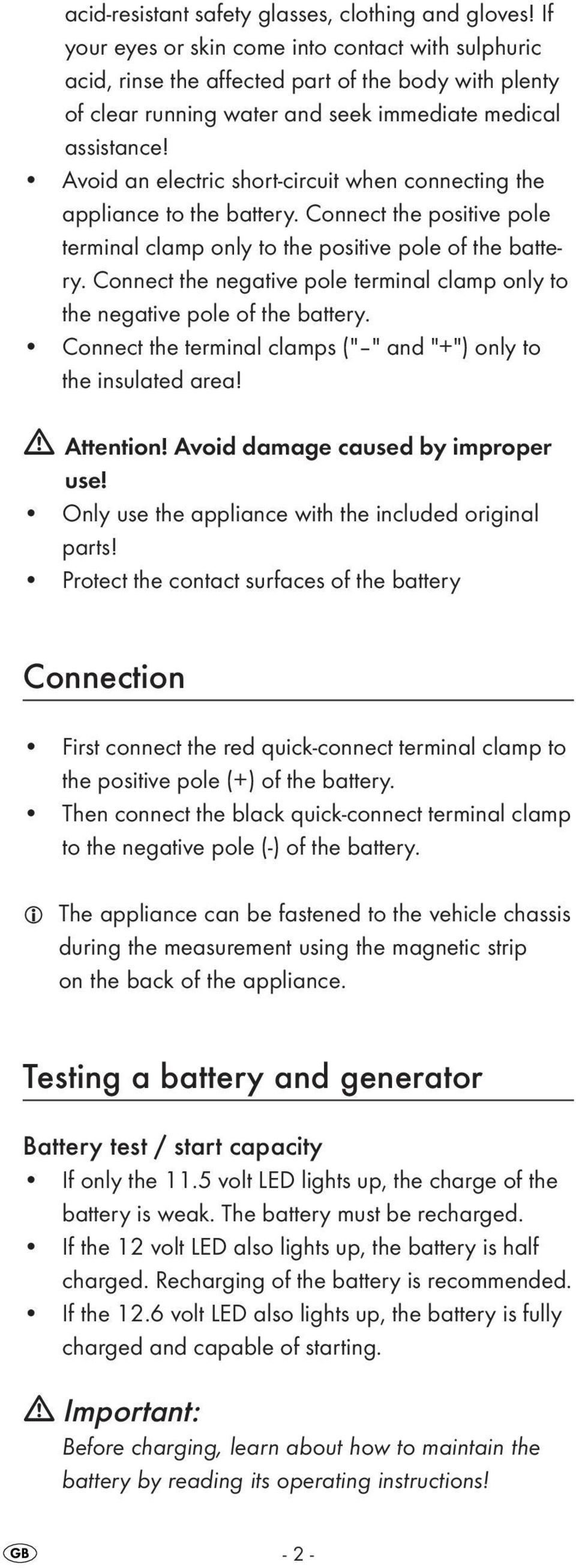 Avoid an electric short-circuit when connecting the appliance to the battery. Connect the positive pole terminal clamp only to the positive pole of the battery.