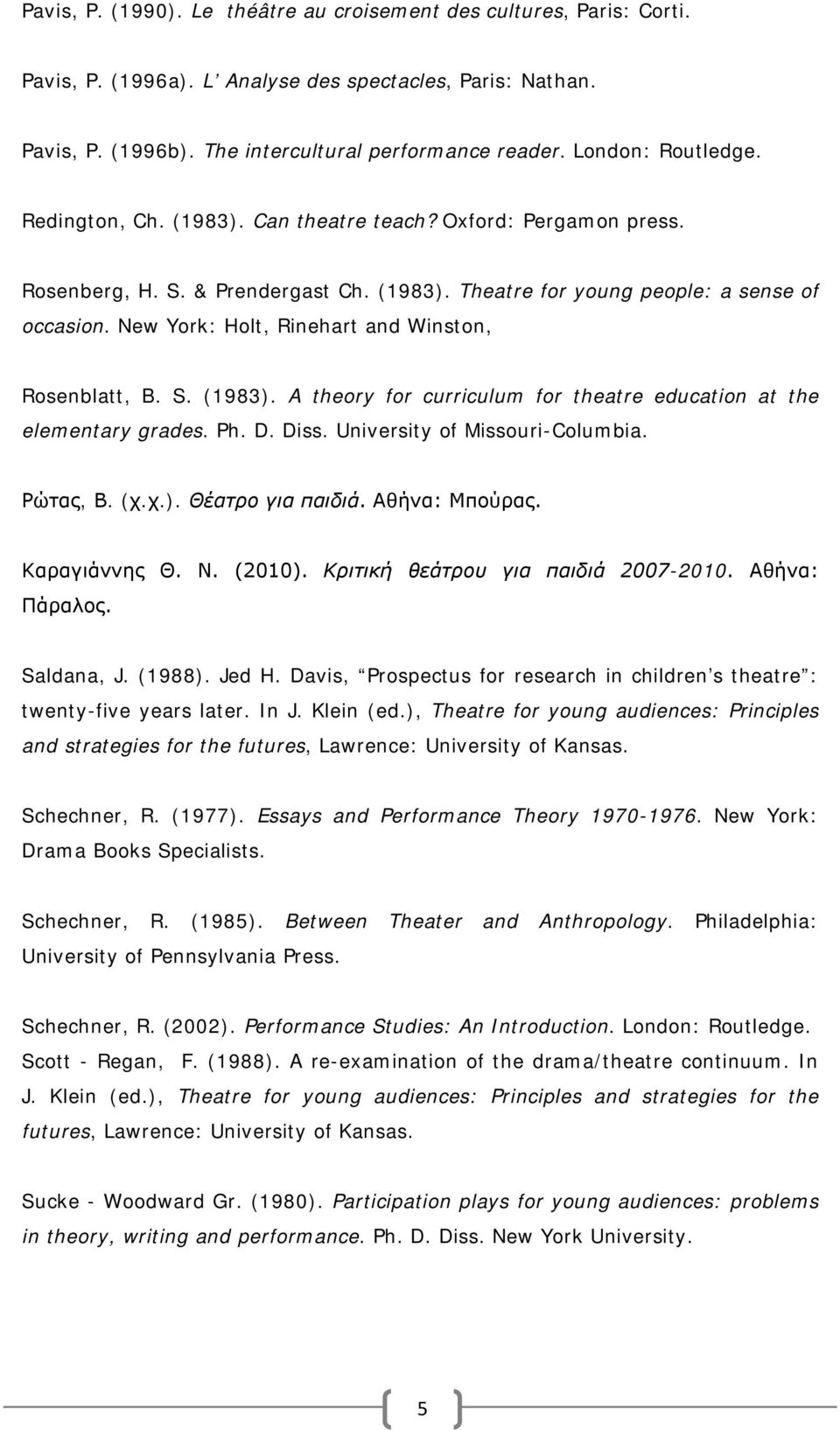 New York: Holt, Rinehart and Winston, Rosenblatt, B. S. (1983). A theory for curriculum for theatre education at the elementary grades. Ph. D. Diss. University of Missouri-Columbia. Ρώτας, Β. (χ.χ.). Θέατρο για παιδιά.