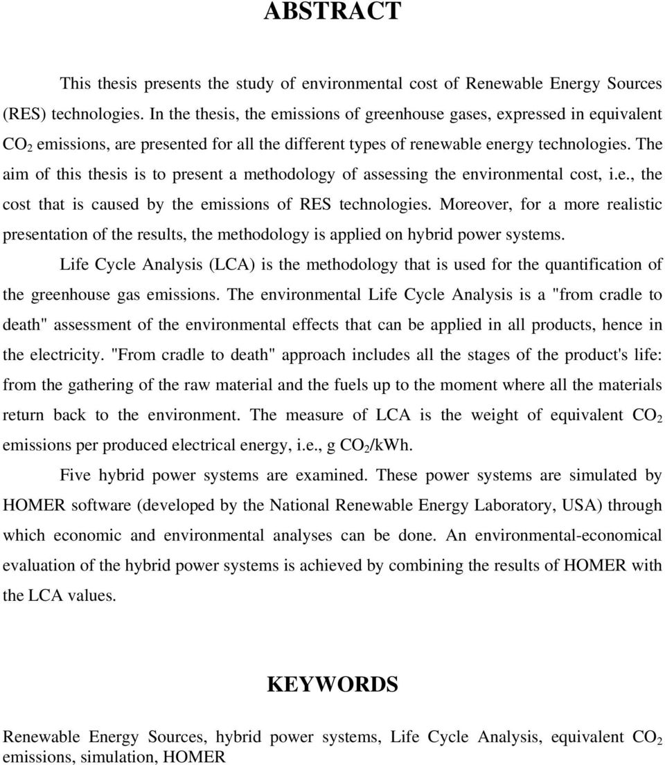 The aim of this thesis is to present a methodology of assessing the environmental cost, i.e., the cost that is caused by the emissions of RES technologies.