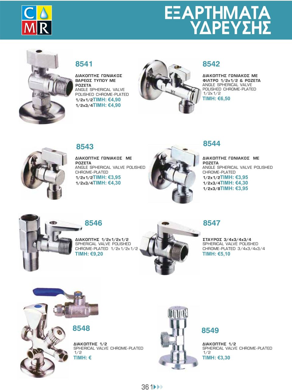 ANGLE SPHERICAL VALVE POLISHED CHROME-PLATED 1/2x1/2ΤΙΜΗ: 3,95 1/2x3/4ΤΙΜΗ: 4,30 1/2x3/8ΤΙΜΗ: 3,95 8546 8547 ΔΙΑΚΟΠΤΗΣ 1/2x1/2x1/2 SPHERICAL VALVE POLISHED CHROME-PLATED 1/2x1/2x1/2 ΤΙΜΗ: 9,20