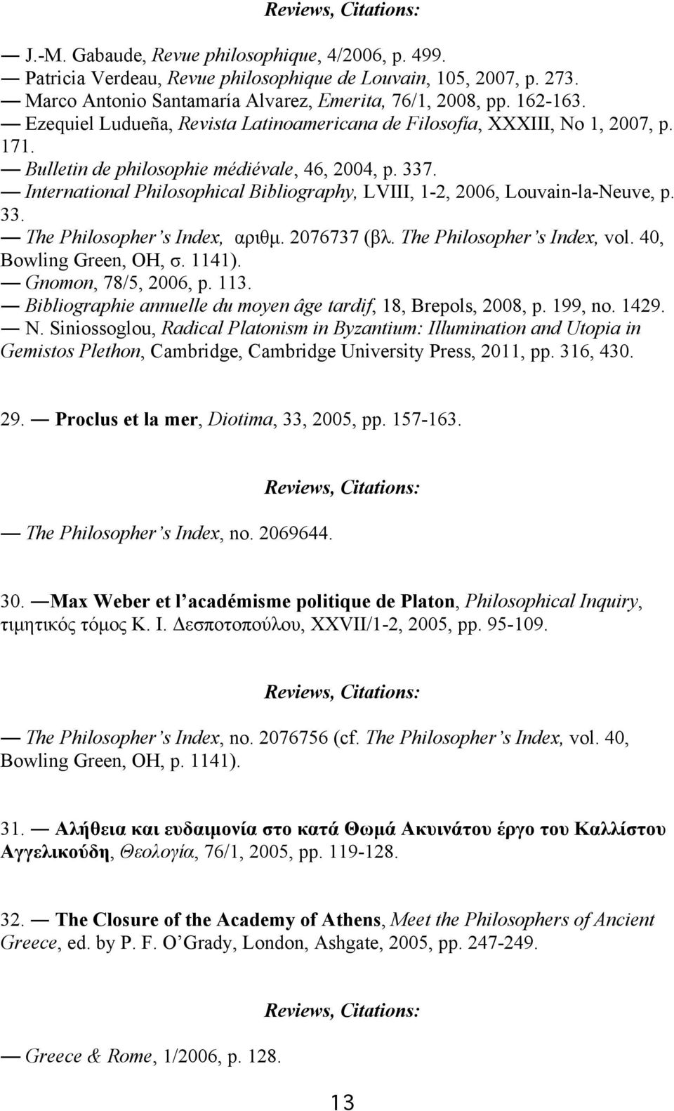 International Philosophical Bibliography, LVIII, 1-2, 2006, Louvain-la-Neuve, p. 33. The Philosopher s Index, αριθµ. 2076737 (βλ. The Philosopher s Index, vol. 40, Bowling Green, OH, σ. 1141).