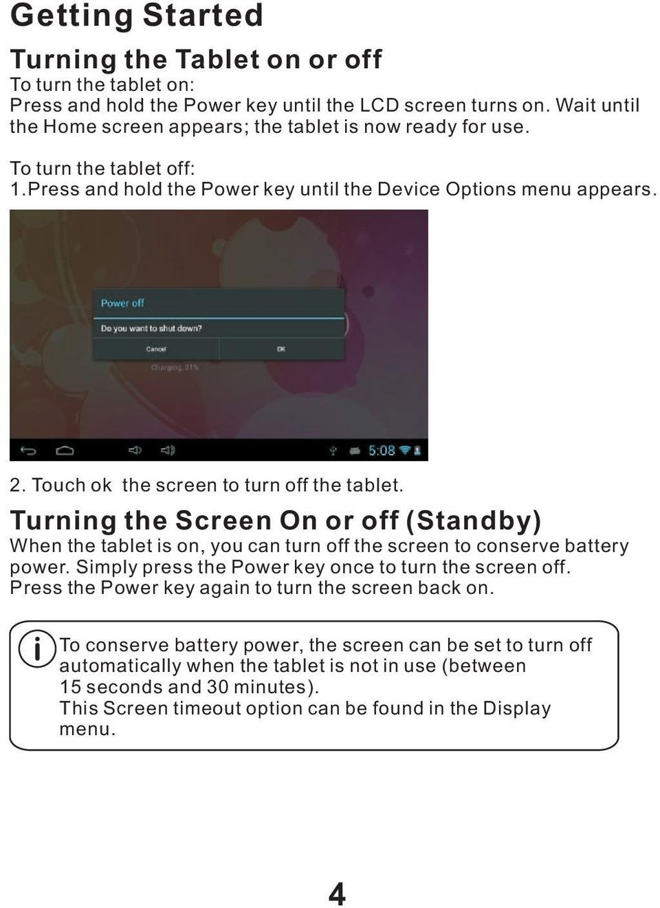 Touch ok the screen to turn off the tablet. Turning the Screen On or off (Standby) When the tablet is on, you can turn off the screen to conserve battery power.