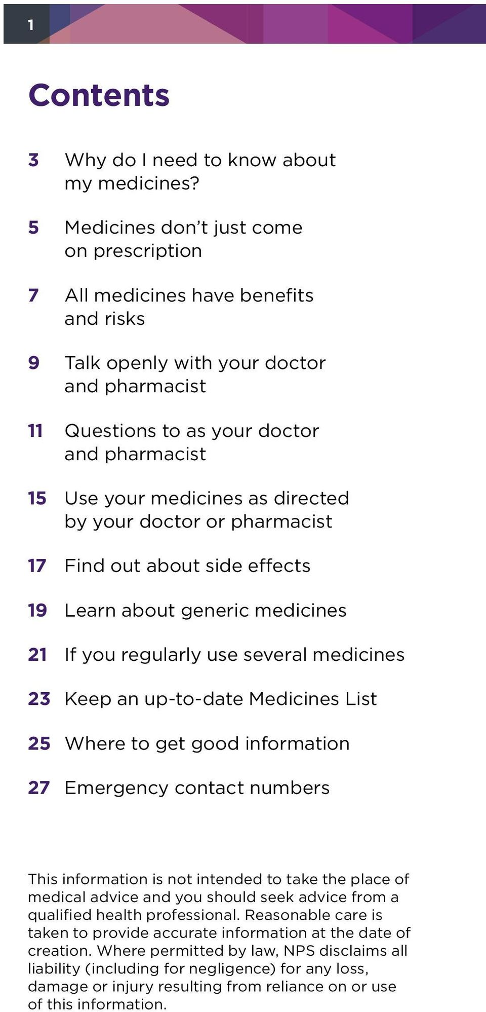 as directed by your doctor or pharmacist 17 Find out about side effects 19 Learn about generic medicines 21 If you regularly use several medicines 23 Keep an up-to-date Medicines List 25 Where to get