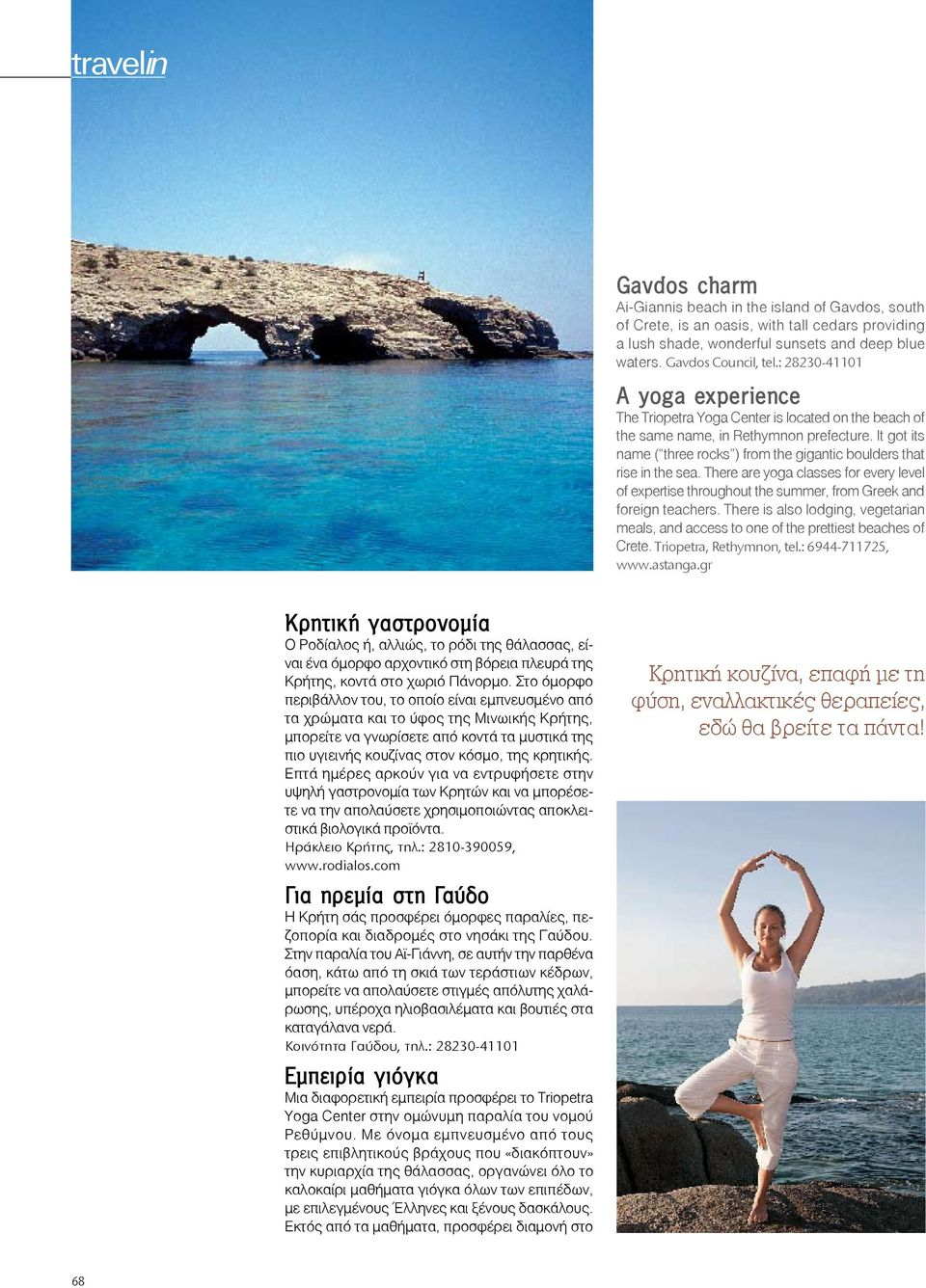 It got its name ( three rocks ) from the gigantic boulders that rise in the sea. There are yoga classes for every level of expertise throughout the summer, from Greek and foreign teachers.