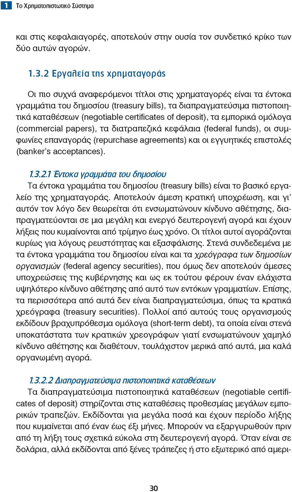 certificates of deposit), τα εμπορικά ομόλογα (commercial papers), τα διατραπεζικά κεφάλαια (federal funds), οι συμφωνίες επαναγοράς (repurchase agreements) και οι εγγυητικές επιστολές (banker s