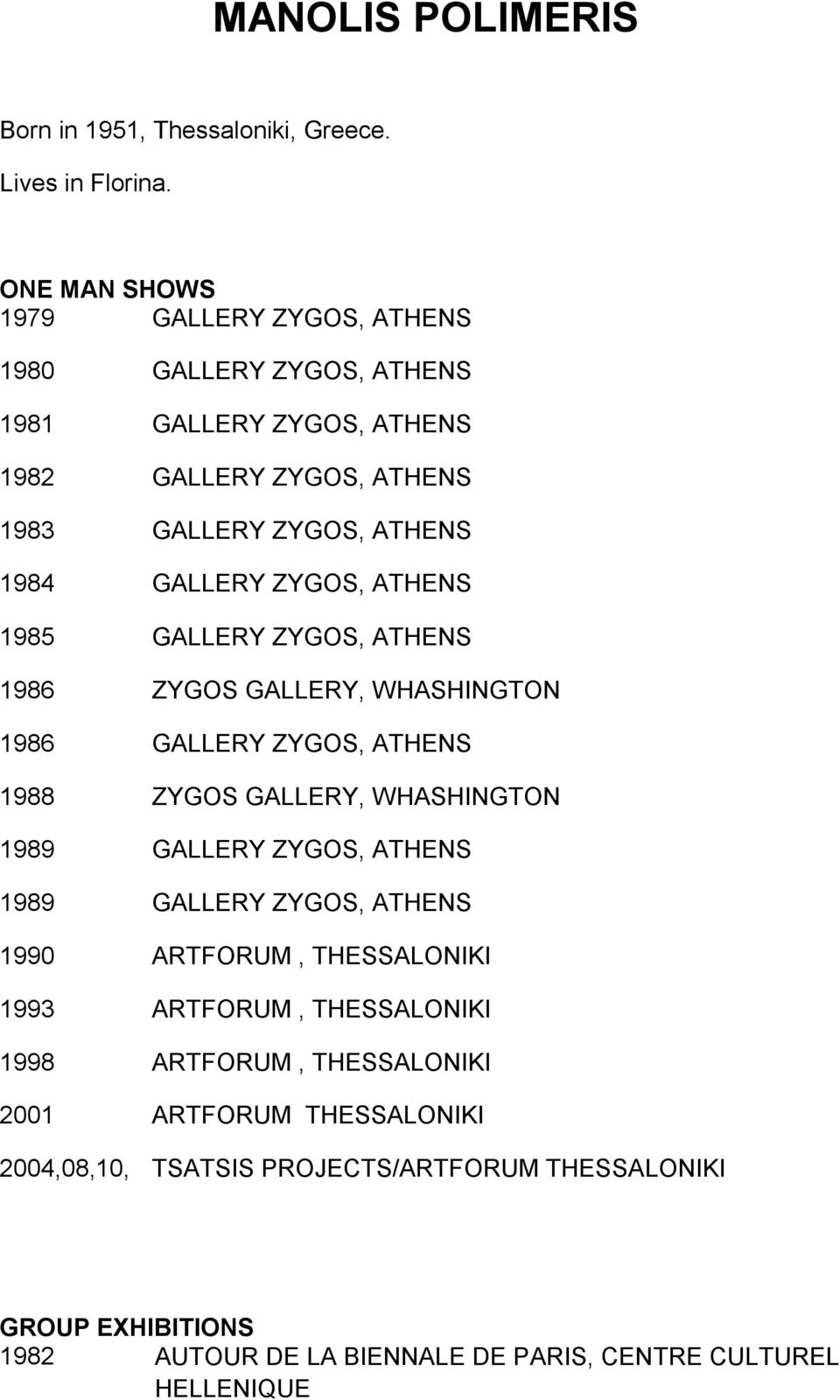ΖΥGΟS, ATHENS 1985 GALLERY ΖΥGΟS, ATHENS 1986 ΖΥGΟS GALLERY, WHASHINGTON 1986 GALLERY ΖΥGΟS, ATHENS 1988 ΖΥGΟS GALLERY, WHASHINGTON 1989 GALLERY ΖΥGΟS, ATHENS 1989