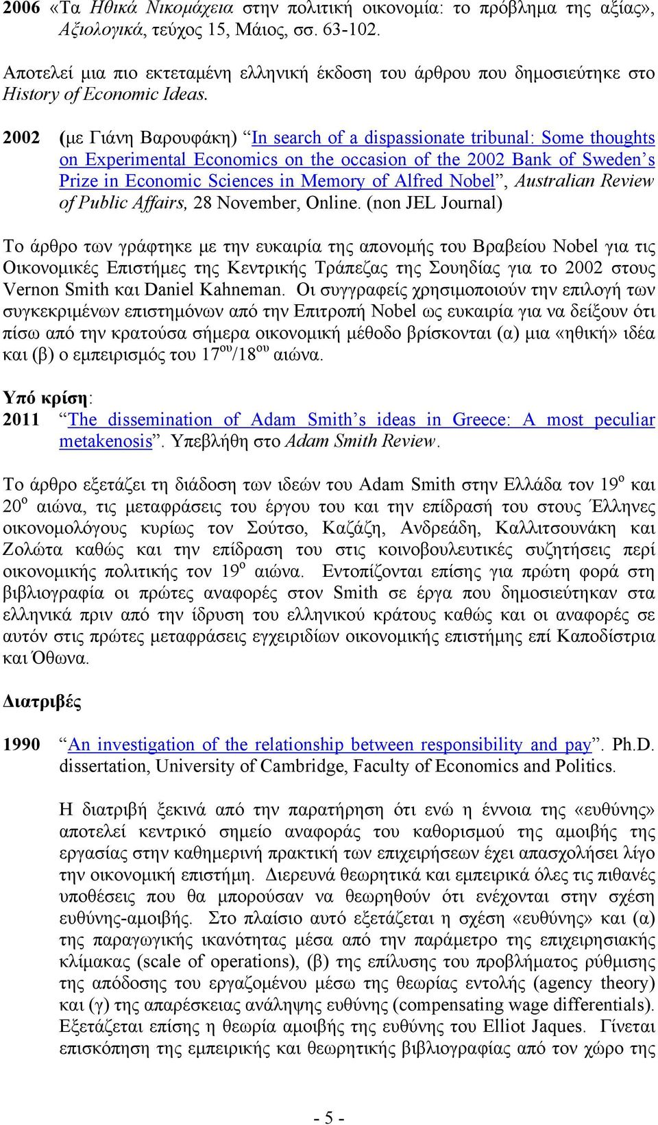 2002 (με Γιάνη Βαρουφάκη) In search of a dispassionate tribunal: Some thoughts on Experimental Economics on the occasion of the 2002 Bank of Sweden s Prize in Economic Sciences in Memory of Alfred