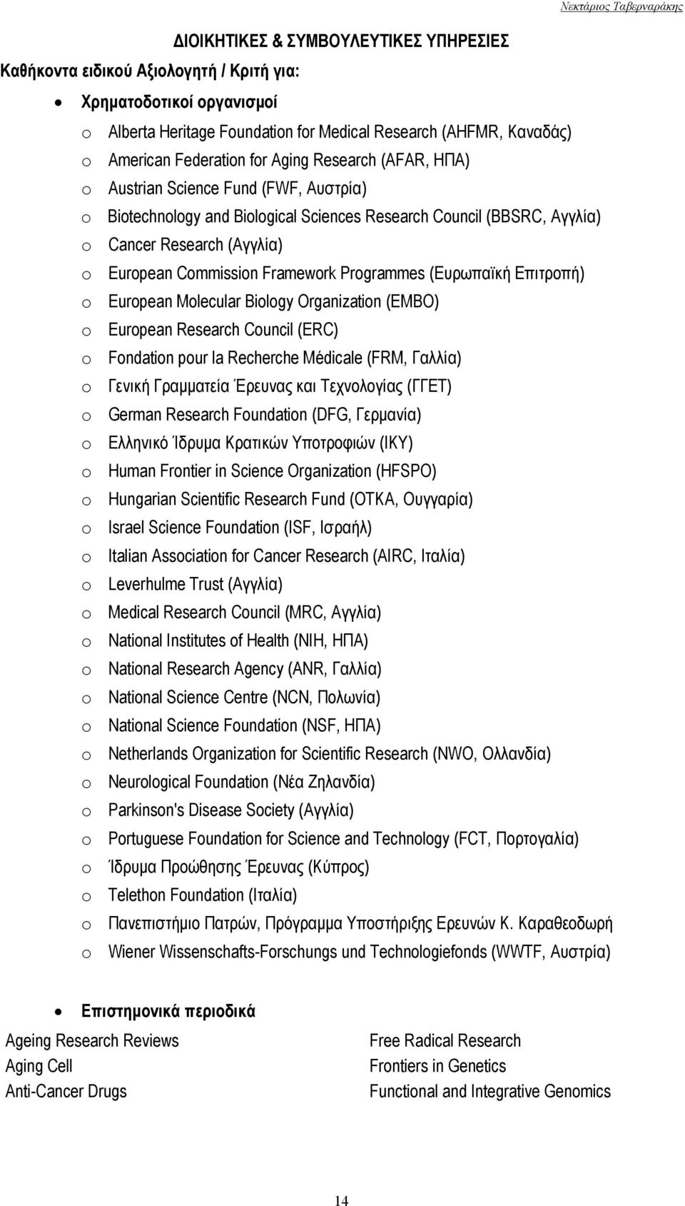 Framework Programmes (Ευρωπαϊκή Επιτροπή) o European Molecular Biology Organization (EMBO) o European Research Council (ERC) o Fondation pour la Recherche Médicale (FRM, Γαλλία) o Γενική Γραμματεία