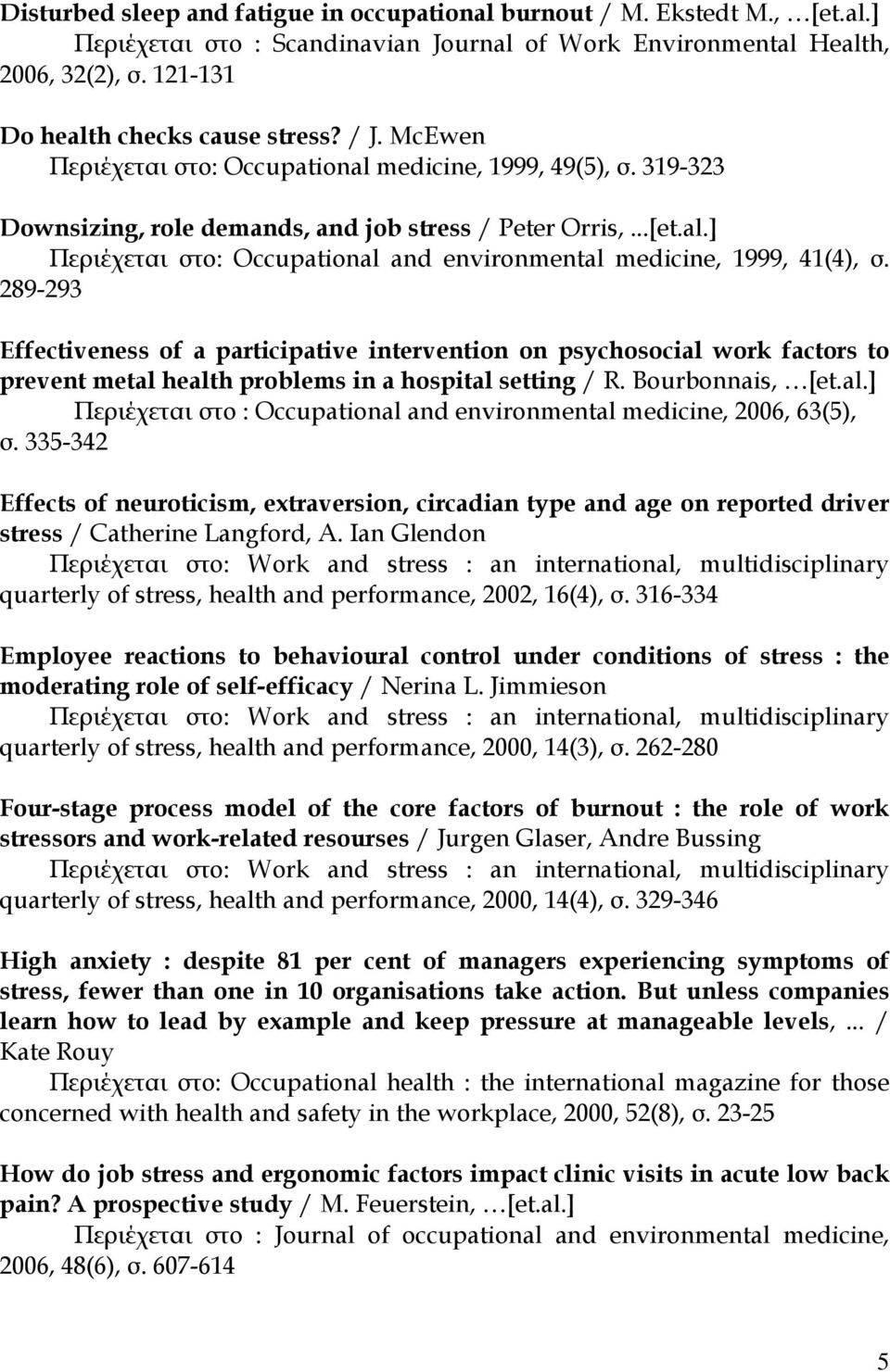 289-293 Effectiveness of a participative intervention on psychosocial work factors to prevent metal health problems in a hospital setting / R. Bourbonnais, [et.al.] Περιέχεται στο : Occupational and environmental medicine, 2006, 63(5), σ.