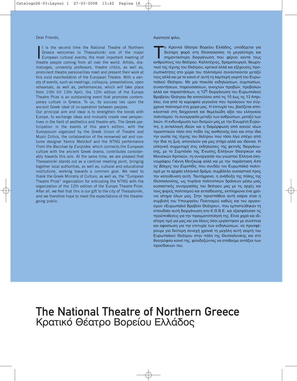 Artists, dramaturges, university professors, theatre critics, as well as, prominent theatre personalities meet and present their work at this vivid manifestation of the European Theatre.