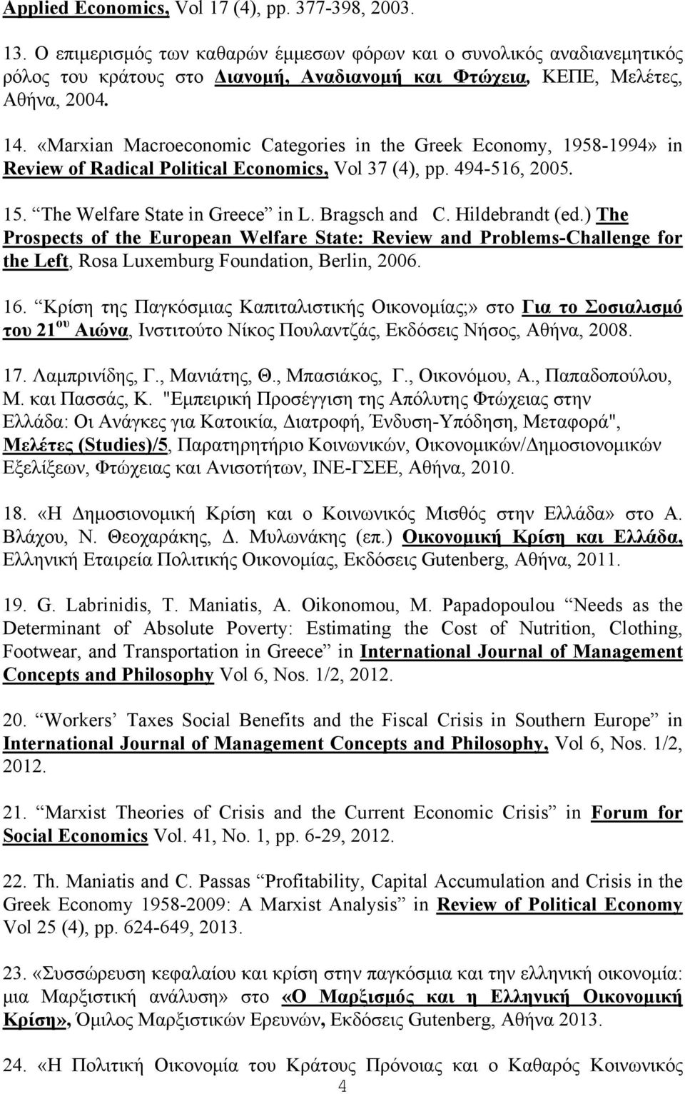 «Marxian Macroeconomic Categories in the Greek Economy, 1958-1994» in Review of Radical Political Economics, Vol 37 (4), pp. 494-516, 2005. 15. The Welfare State in Greece in L. Bragsch and C.