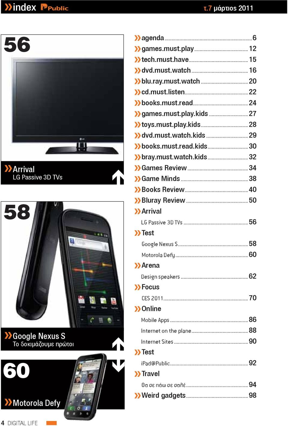 .. 34 Game Minds... 38 Books Review... 40 Bluray Review... 50» Arrival LG Passive 3D TVs... 56» Test Google Nexus S... 58 Motorola Defy... 60» Arena Design speakers... 62» Focus CES 2011.