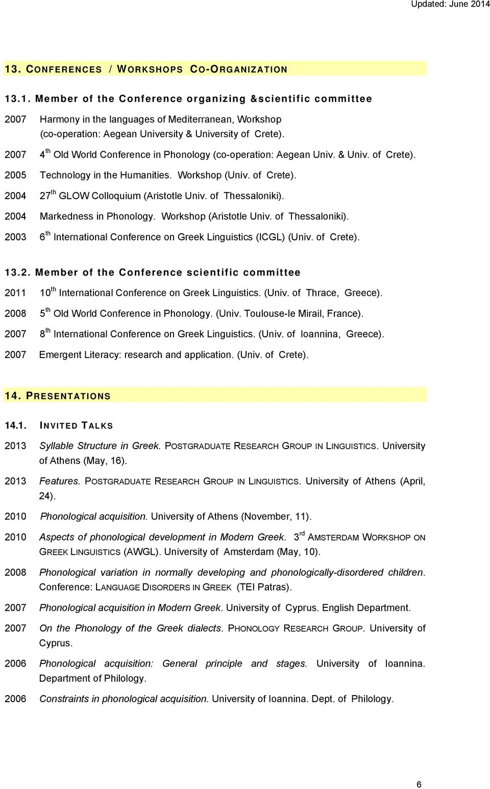 of Thessaloniki). 2004 Markedness in Phonology. Workshop (Aristotle Univ. of Thessaloniki). 2003 6 th International Conference on Greek Linguistics (ICGL) (Univ. of Crete). 13.2. Member of the Conference scientific committee 2011 10 th International Conference on Greek Linguistics.