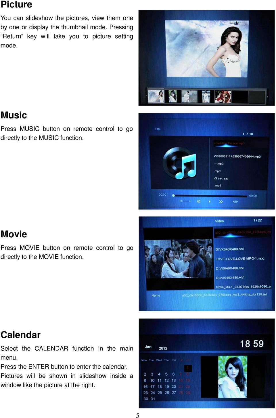 Music Press MUSIC button on remote control to go directly to the MUSIC function.