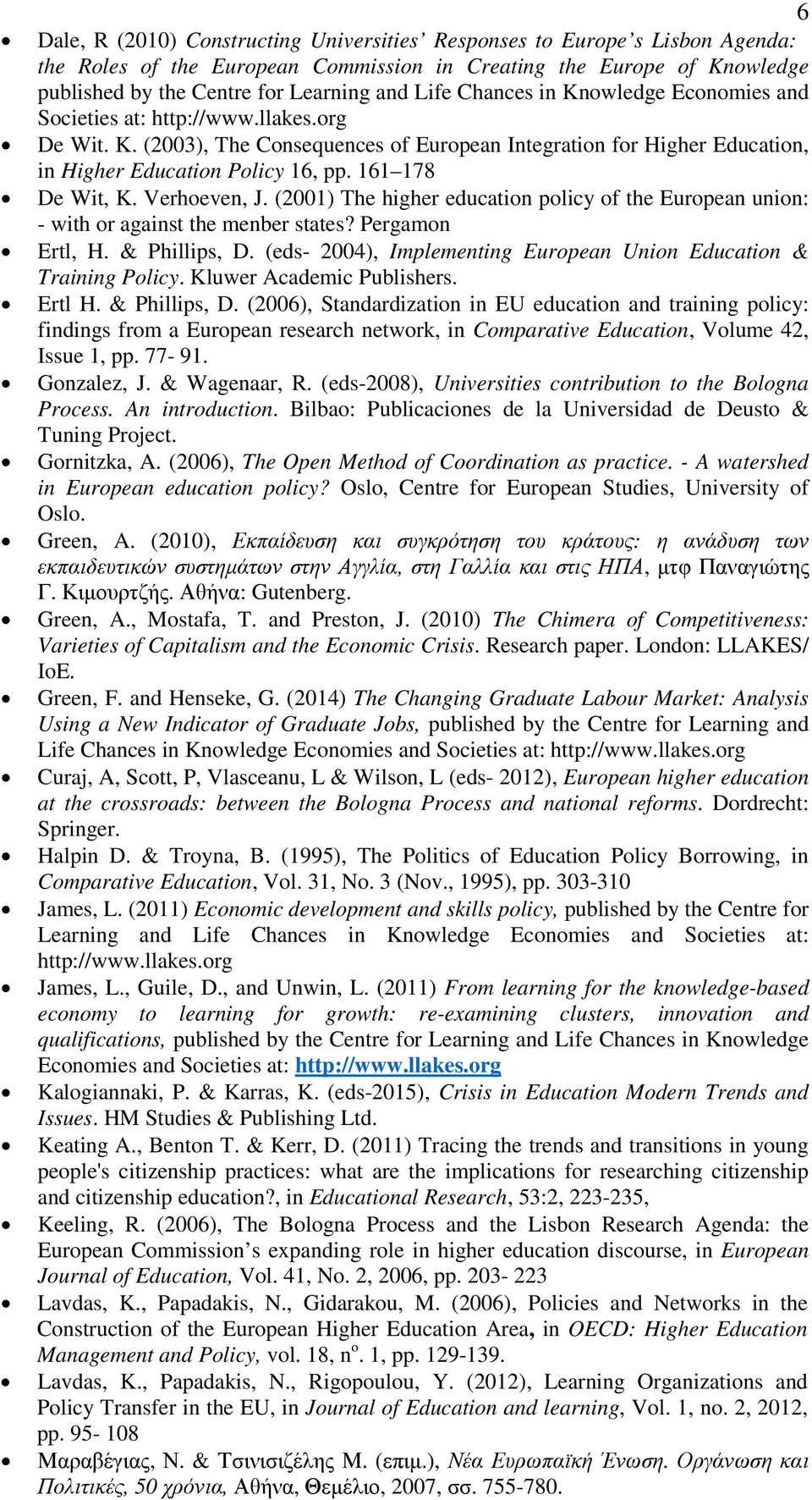161 178 De Wit, K. Verhoeven, J. (2001) The higher education policy of the European union: - with or against the menber states? Pergamon Ertl, H. & Phillips, D.