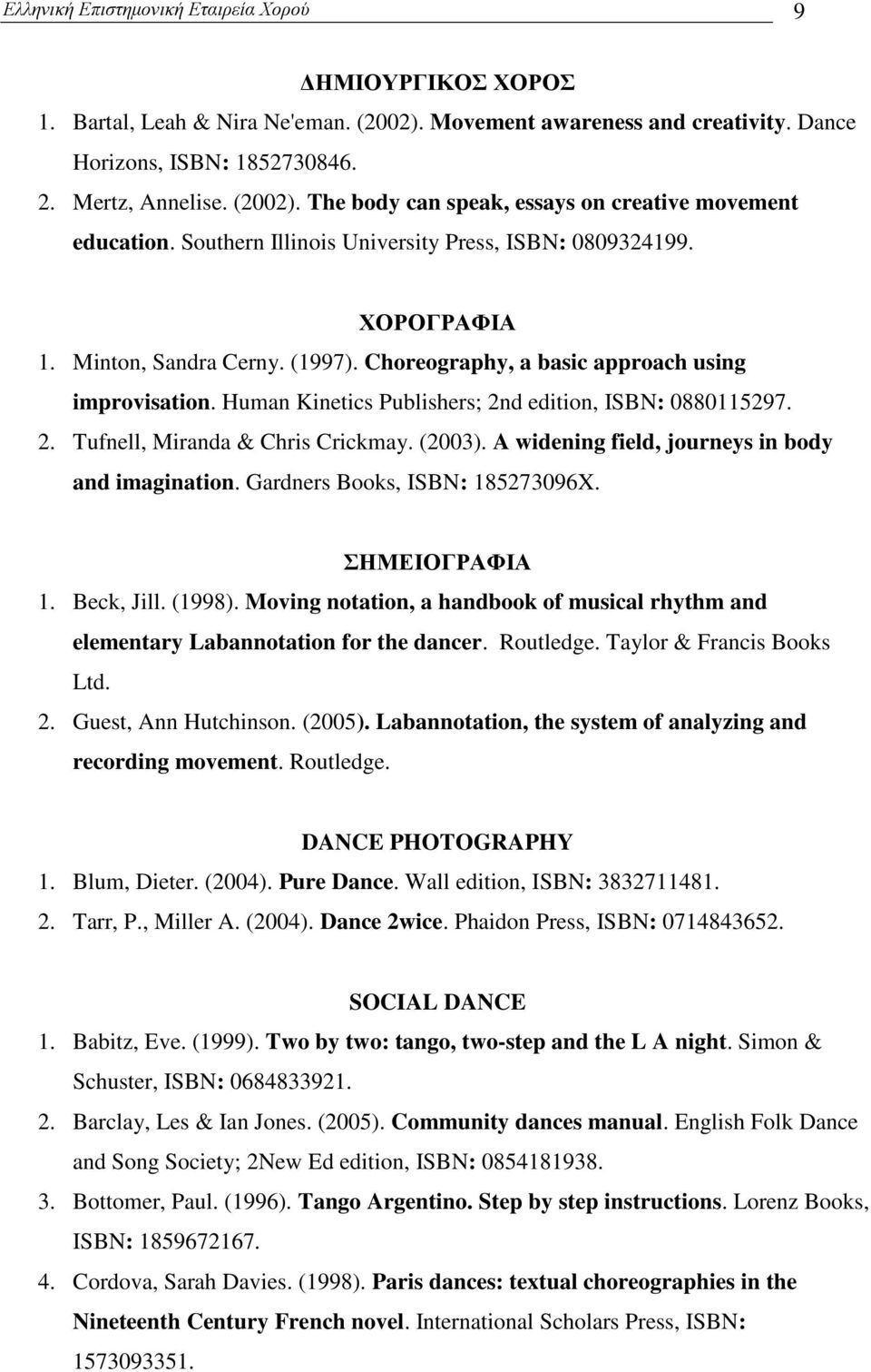 Human Kinetics Publishers; 2nd edition, ISBN: 0880115297. 2. Tufnell, Miranda & Chris Crickmay. (2003). A widening field, journeys in body and imagination. Gardners Books, ISBN: 185273096X.