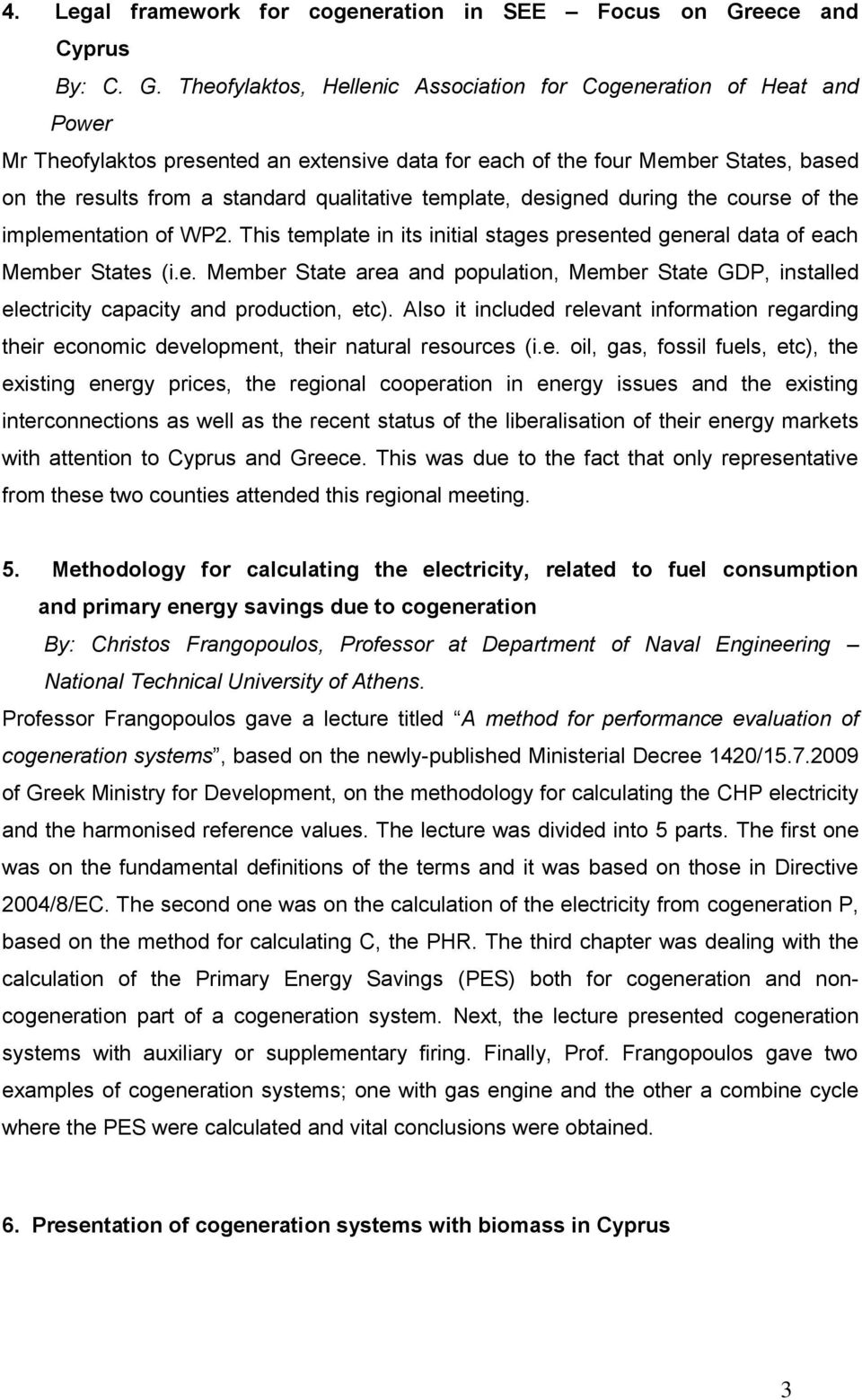 Theofylaktos, Hellenic Association for Cogeneration of Heat and Power Mr Theofylaktos presented an extensive data for each of the four Member States, based on the results from a standard qualitative